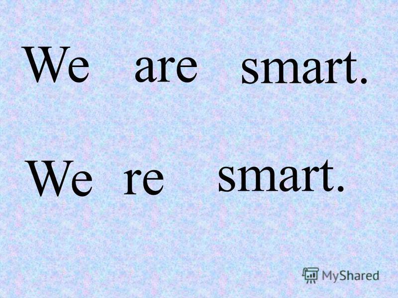 Weare smart. We re smart.