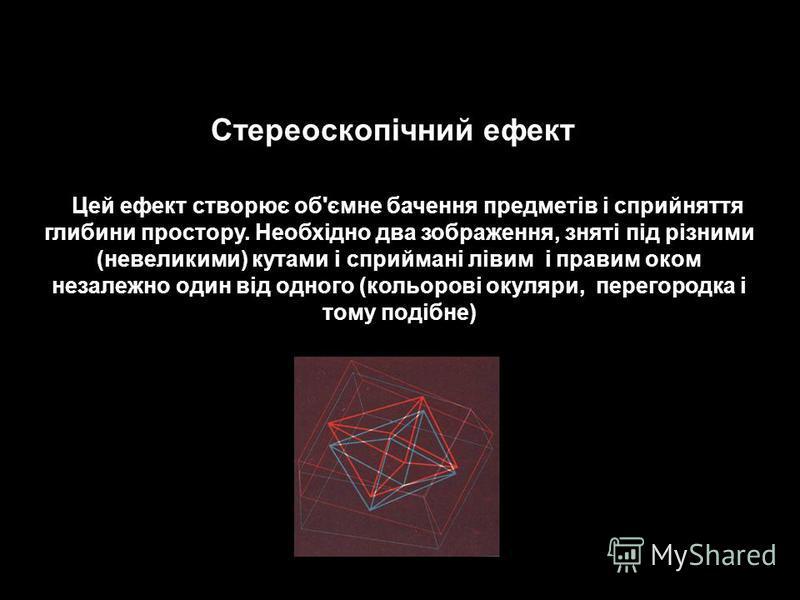 Цей ефект створює об'ємне бачення предметів і сприйняття глибини простору. Необхідно два зображення, зняті під різними (невеликими) кутами і сприймані лівим і правим оком незалежно один від одного (кольорові окуляри, перегородка і тому подібне) Стере