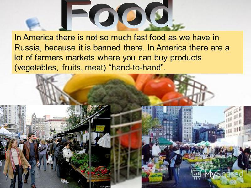 In America there is not so much fast food as we have in Russia, because it is banned there. In America there are a lot of farmers markets where you can buy products (vegetables, fruits, meat) hand-to-hand.