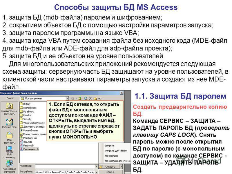 Способы защиты БД MS Access 1. защита БД (mdb-файла) паролем и шифрованием; 2. сокрытием объектов БД с помощью настройки параметров запуска; 3. защита паролем программы на языке VBA; 4. защита кода VBA путем создания файла без исходного кода (MDE-фай