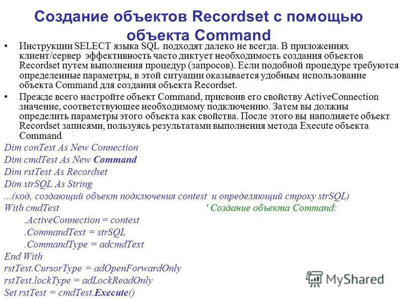 Создание объектов Recordset с помощью объекта Command Инструкции SELECT языка SQL подходят далеко не всегда. В приложениях клиент/сервер эффективность часто диктует необходимость создания объектов Recordset путем выполнения процедур (запросов). Если