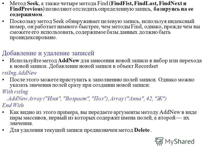 Метод Seek, а также четыре метода Find (FindFist, FindLast, FindNext и FindPrevious) позволяют отследить определенную запись, базируясь на ее содержимом. Поскольку метод Seek обнаруживает целевую запись, используя индексный номер, он работает намного