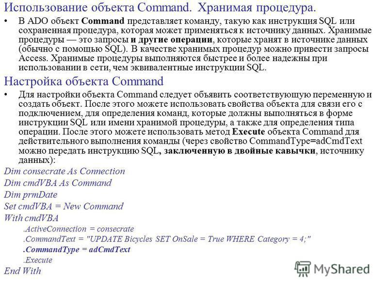 Использование объекта Command. Хранимая процедура. В ADO объект Command представляет команду, такую как инструкция SQL или сохраненная процедура, которая может применяться к источнику данных. Хранимые процедуры это запросы и другие операции, которые