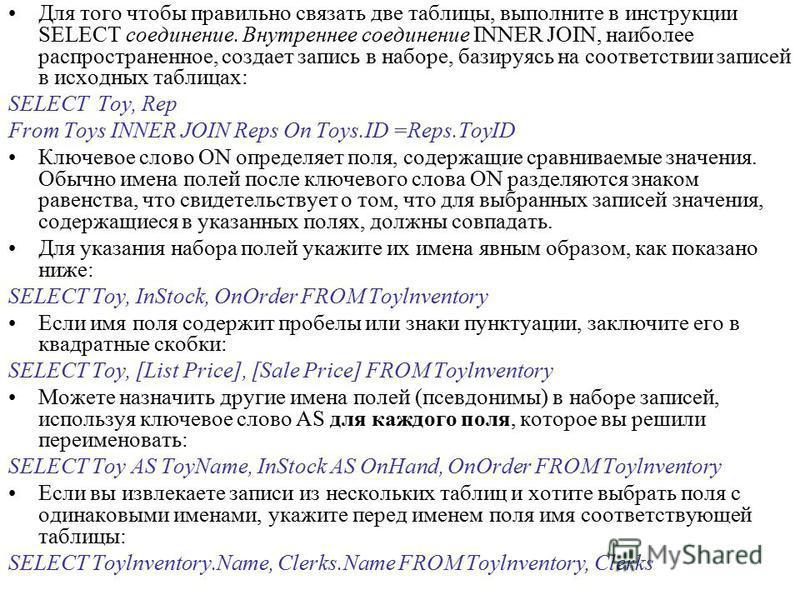 Для того чтобы правильно связать две таблицы, выполните в инструкции SELECT соединение. Внутреннее соединение INNER JOIN, наиболее распространенное, создает запись в наборе, базируясь на соответствии записей в исходных таблицах: SELECT Toy, Rep From