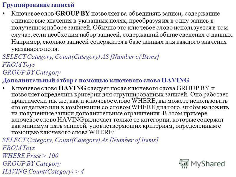 Группирование записей Ключевое слов GROUP BY позволяет ва объединять записи, содержащие одинаковые значения в указанных полях, преобразуя их в одну запись в полученном наборе записей. Обычно это ключевое слово используется в том случае, если необходи