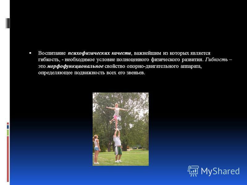 Воспитание психофизических качеств, важнейшим из которых является гибкость, - необходимое условие полноценного физического развития. Гибкость – это морфофункциональное свойство опорно-двигательного аппарата, определяющее подвижность всех его звеньев.