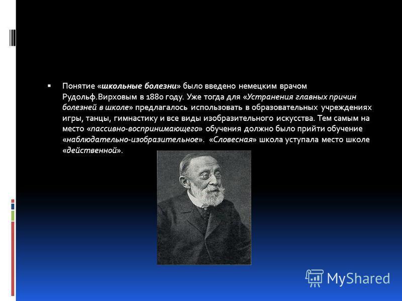 Понятие «школьные болезни» было введено немецким врачом Рудольф.Вирховым в 1880 году. Уже тогда для «Устранения главных причин болезней в школе» предлагалось использовать в образовательных учреждениях игры, танцы, гимнастику и все виды изобразительно