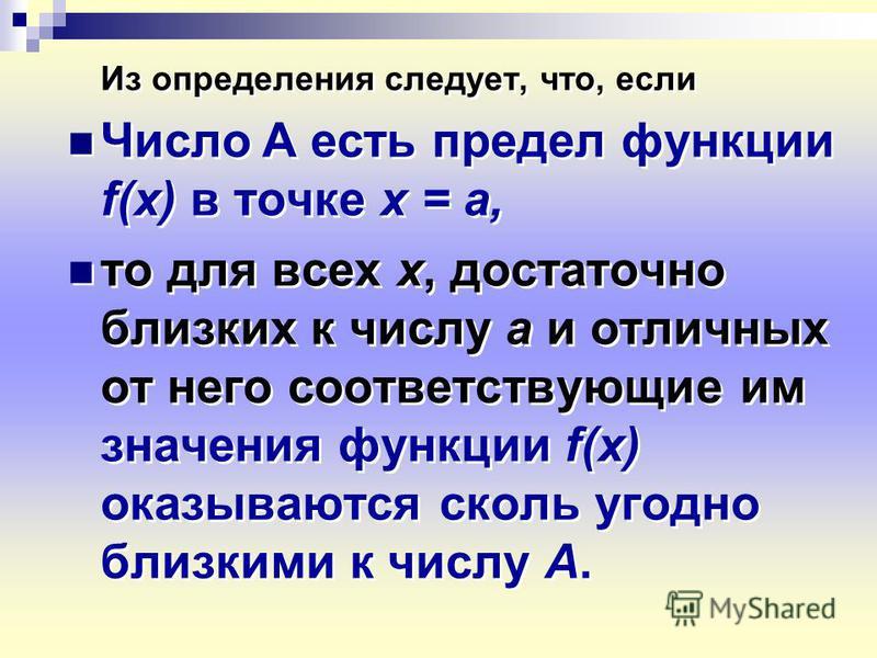 Из определения следует, что, если Число А есть предел функции f(x) в точке х = а, то для всех х, достаточно близких к числу а и отличных от него соответствующие им значения функции f(x) оказываются сколь угодно близкими к числу А. Из определения след
