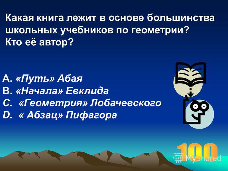 Какая книга лежит в основе большинства школьных учебников по геометрии? Кто её автор? А. «Путь» Абая В. «Начала» Евклида С. «Геометрия» Лобачевского D. « Абзац» Пифагора