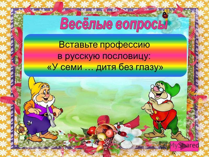 У семи нянек дитя без глазу Вставьте профессию в русскую пословицу: «У семи … дитя без глазу»