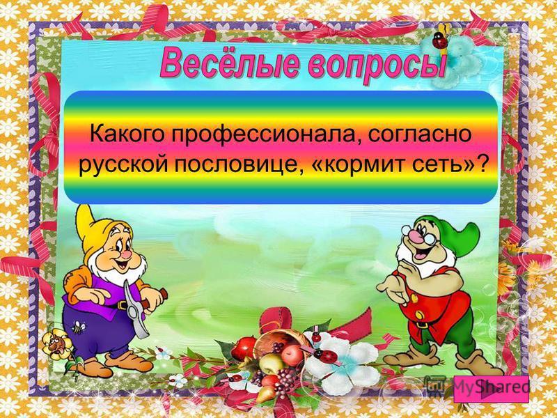 Рыбака сеть кормит Какого профессионала, согласно русской пословице, «кормит сеть»?