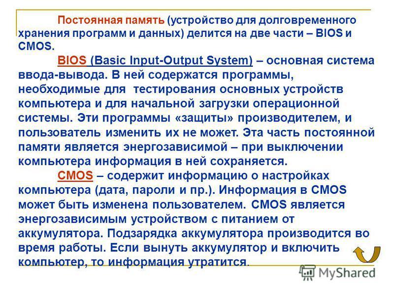 Постоянная память (устройство для долговременного хранения программ и данных) делится на две части – BIOS и CMOS. BIOS (Basic Input-Output System) – основная система ввода-вывода. В ней содержатся программы, необходимые для тестирования основных устр