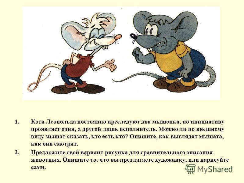 1. Кота Леопольда постоянно преследуют два мышонка, но инициативу проявляет один, а другой лишь исполнитель. Можно ли по внешнему виду мышат сказать, кто есть кто? Опишите, как выглядят мышата, как они смотрят. 2. Предложите свой вариант рисунка для