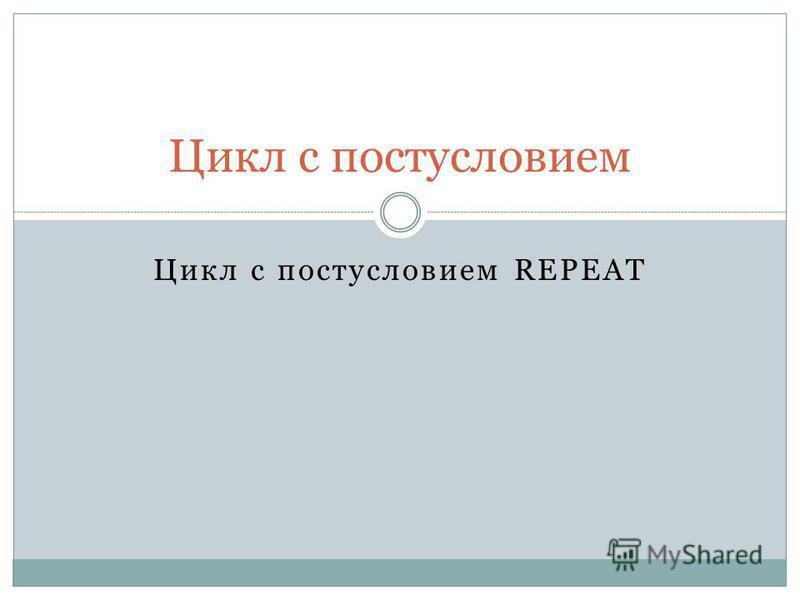 Цикл с постусловием REPEAT Цикл с постусловием