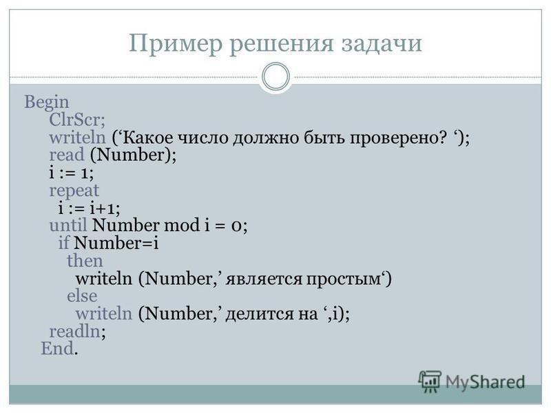 Пример решения задачи Begin ClrScr; writeln (Какое число должно быть проверено? ); read (Number); i := 1; repeat i := i+1; until Number mod i = 0; if Number=i then writeln (Number, является простым) else writeln (Number, делится на,i); readln; End.