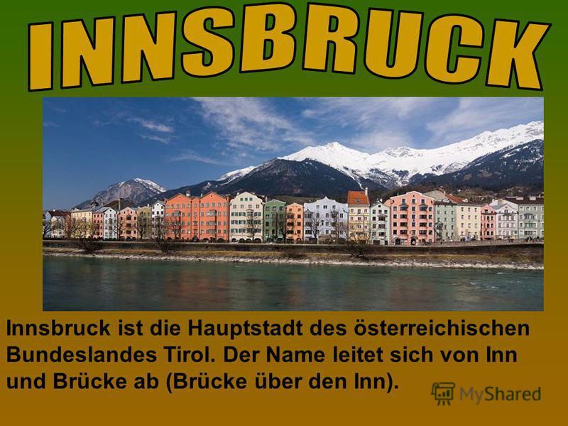 Innsbruck ist die Hauptstadt des österreichischen Bundeslandes Tirol. Der Name leitet sich von Inn und Brücke ab (Brücke über den Inn).