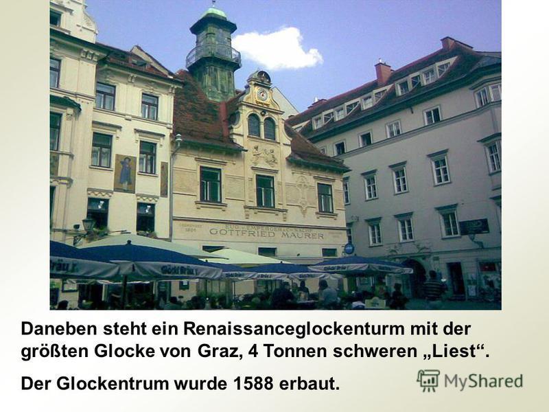 Daneben steht ein Renaissanceglockenturm mit der größten Glocke von Graz, 4 Tonnen schweren Liest. Der Glockentrum wurde 1588 erbaut.