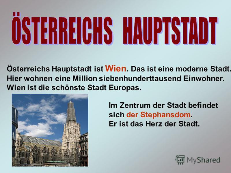 Österreichs Hauptstadt ist Wien. Das ist eine moderne Stadt. Hier wohnen eine Million siebenhunderttausend Einwohner. Wien ist die schönste Stadt Europas. Im Zentrum der Stadt befindet sich der Stephansdom. Er ist das Herz der Stadt.