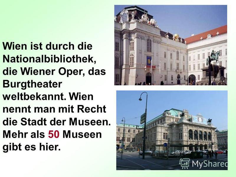 Wien ist durch die Nationalbibliothek, die Wiener Oper, das Burgtheater weltbekannt. Wien nennt man mit Recht die Stadt der Museen. Mehr als 50 Museen gibt es hier.