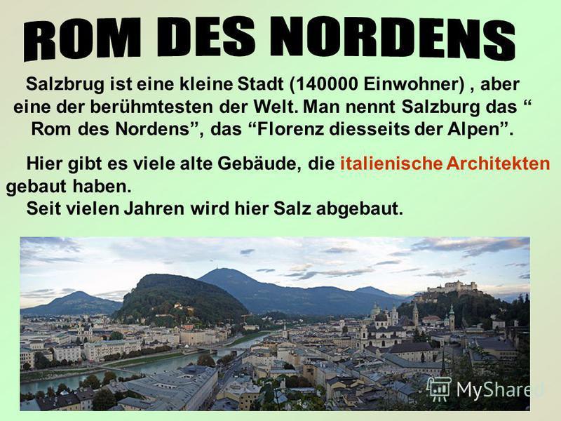 Salzbrug ist eine kleine Stadt (140000 Einwohner), aber eine der berühmtesten der Welt. Man nennt Salzburg das Rom des Nordens, das Florenz diesseits der Alpen. Hier gibt es viele alte Gebäude, die italienische Architekten gebaut haben. Seit vielen J