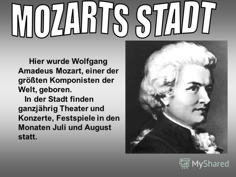 I Hier wurde Wolfgang Amadeus Mozart, einer der größten Komponisten der Welt, geboren. In der Stadt finden ganzjährig Theater und Konzerte, Festspiele in den Monaten Juli und August statt.