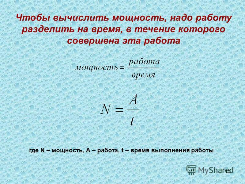 10 Чтобы вычислить мощность, надо работу разделить на время, в течение которого совершена эта работа где N – мощность, А – работа, t – время выполнения работы