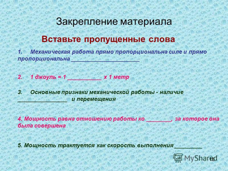 16 Закрепление материала Вставьте пропущенные слова 1. Механическая работа прямо пропорциональна силе и прямо пропорциональна ______________________ 2. 1 джоуль = 1 ___________ х 1 метр 3. Основные признаки механической работы - наличие _____________