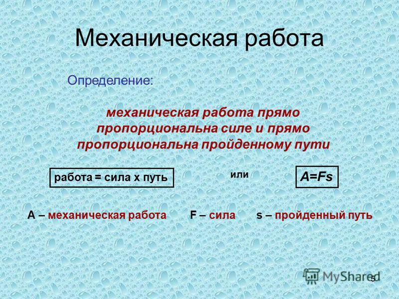 5 Механическая работа Определение: механическая работа прямо пропорциональна силе и прямо пропорциональна пройденному пути работа = сила х путь или A=Fs А – механическая работа F – сила s – пройденный путь