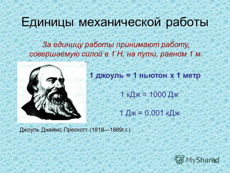 6 Единицы механической работы За единицу работы принимают работу, совершаемую силой в 1 Н, на пути, равном 1 м. 1 джоуль = 1 ньютон х 1 метр 1 к Дж = 1000 Дж 1 Дж = 0,001 к Дж Джоуль Джеймс Прескотт (18181889 г.г.).