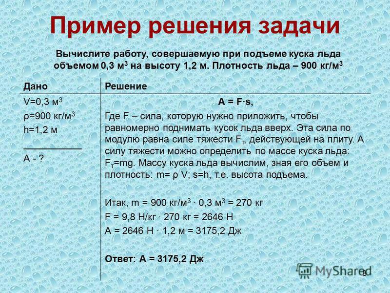 8 Пример решения задачи Вычислите работу, совершаемую при подъеме куска льда объемом 0,3 м 3 на высоту 1,2 м. Плотность льда – 900 кг/м 3 Дано Решение V=0,3 м 3 ρ=900 кг/м 3 h=1,2 м ___________ А - ? А = F·s, Где F – сила, которую нужно приложить, чт