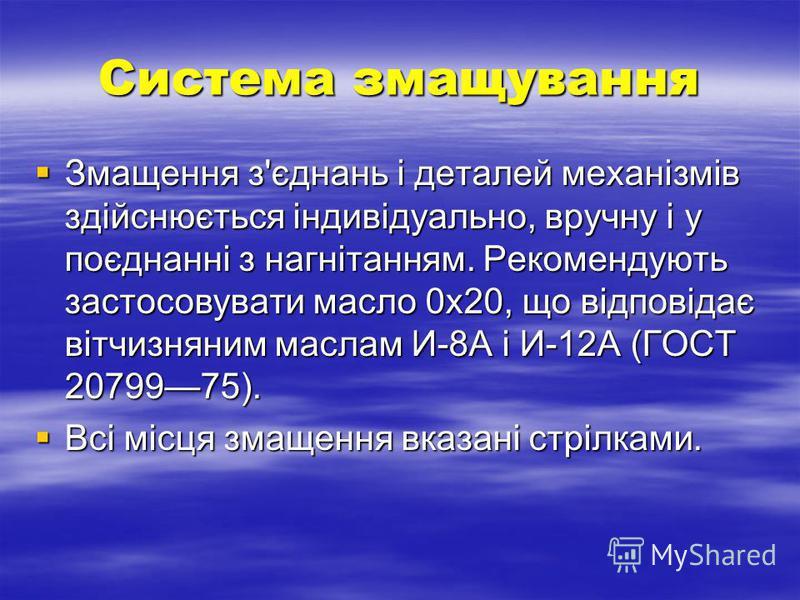 Система змащування Змащення з'єднань і деталей механізмів здійснюється індивідуально, вручну і у поєднанні з нагнітанням. Рекомендують застосовувати масло 0x20, що відповідає вітчизняним маслам И-8А і И-12А (ГОСТ 2079975). Змащення з'єднань і деталей