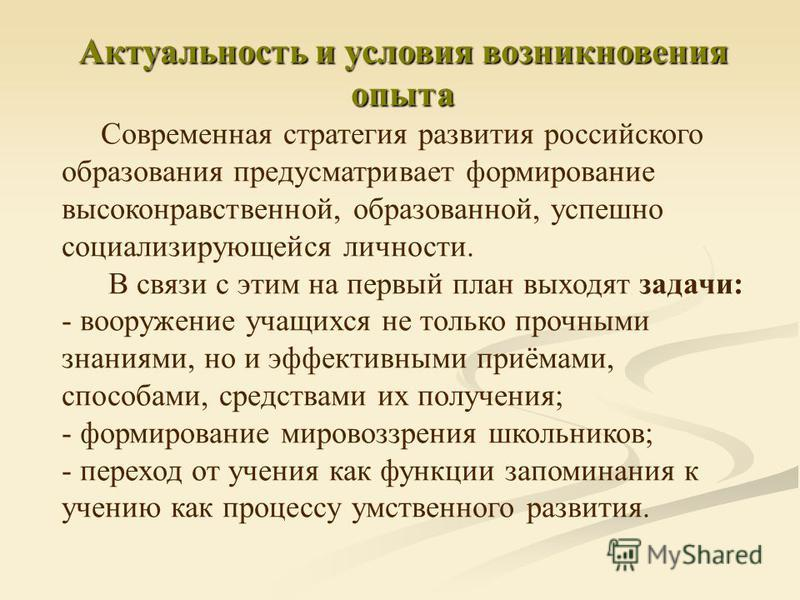 Актуальность и условия возникновения опыта Современная стратегия развития российского образования предусматривает формирование высоконравственной, образованной, успешно социализирующейся личности. В связи с этим на первый план выходят задачи: - воору