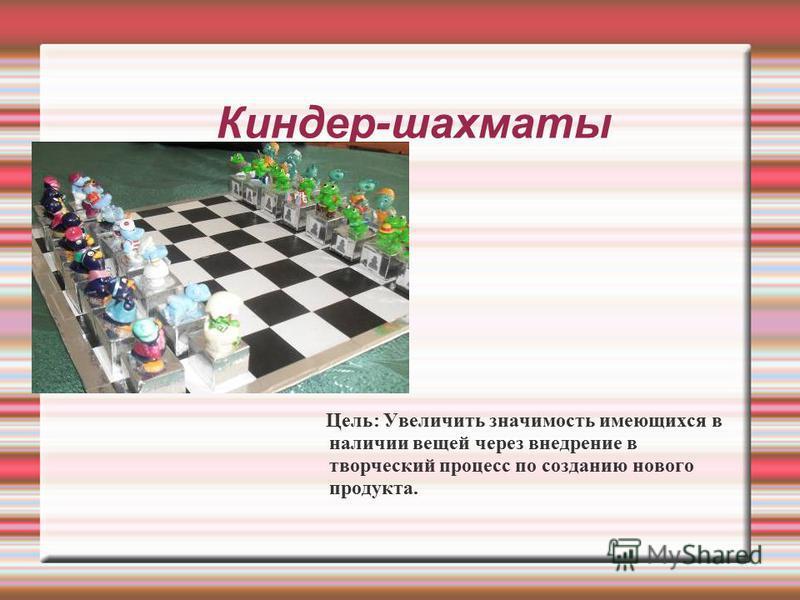 Киндер-шахматы Цель: Увеличить значимость имеющихся в наличии вещей через внедрение в творческий процесс по созданию нового продукта.