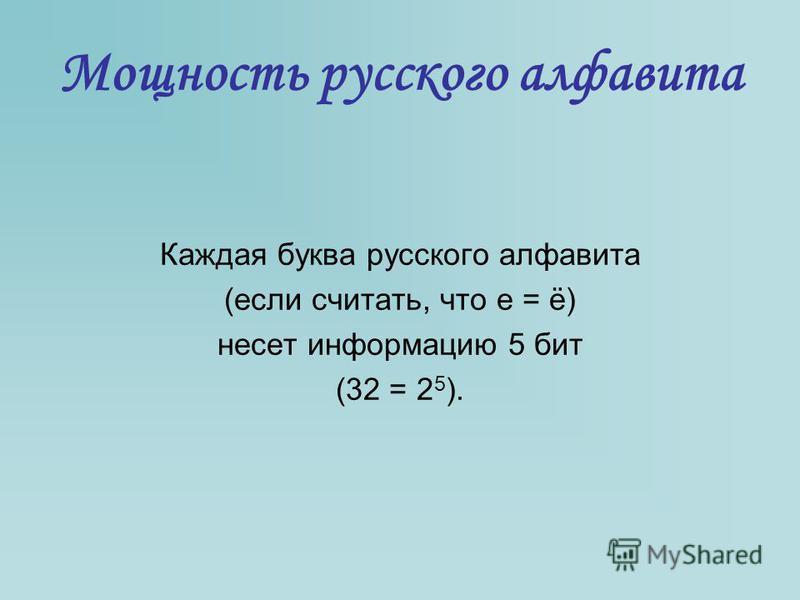 Мощность русского алфавита Каждая буква русского алфавита (если считать, что е = ё) несет информацию 5 бит (32 = 2 5 ).