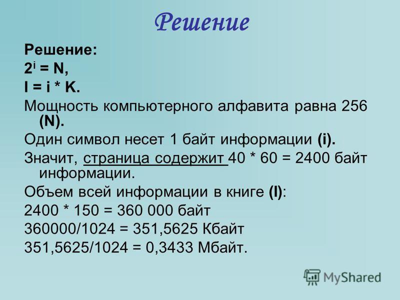 Решение Решение: 2 i = N, I = i * K. Мощность компьютерного алфавита равна 256 (N). Один символ несет 1 байт информации (i). Значит, страница содержит 40 * 60 = 2400 байт информации. Объем всей информации в книге (I): 2400 * 150 = 360 000 байт 360000
