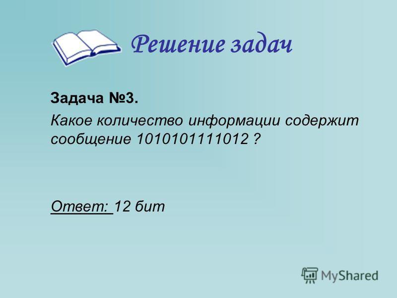 Решение задач Задача 3. Какое количество информации содержит сообщение 1010101111012 ? Ответ: 12 бит