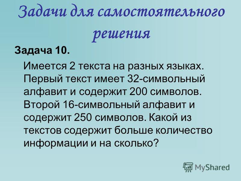 Задача 10. Имеется 2 текста на разных языках. Первый текст имеет 32-символьный алфавит и содержит 200 символов. Второй 16-символьный алфавит и содержит 250 символов. Какой из текстов содержит больше количество информации и на сколько? Задачи для само