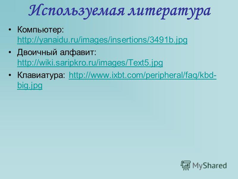 Используемая литература Компьютер: http://yanaidu.ru/images/insertions/3491b.jpg http://yanaidu.ru/images/insertions/3491b.jpg Двоичный алфавит: http://wiki.saripkro.ru/images/Text5. jpg http://wiki.saripkro.ru/images/Text5. jpg Клавиатура: http://ww
