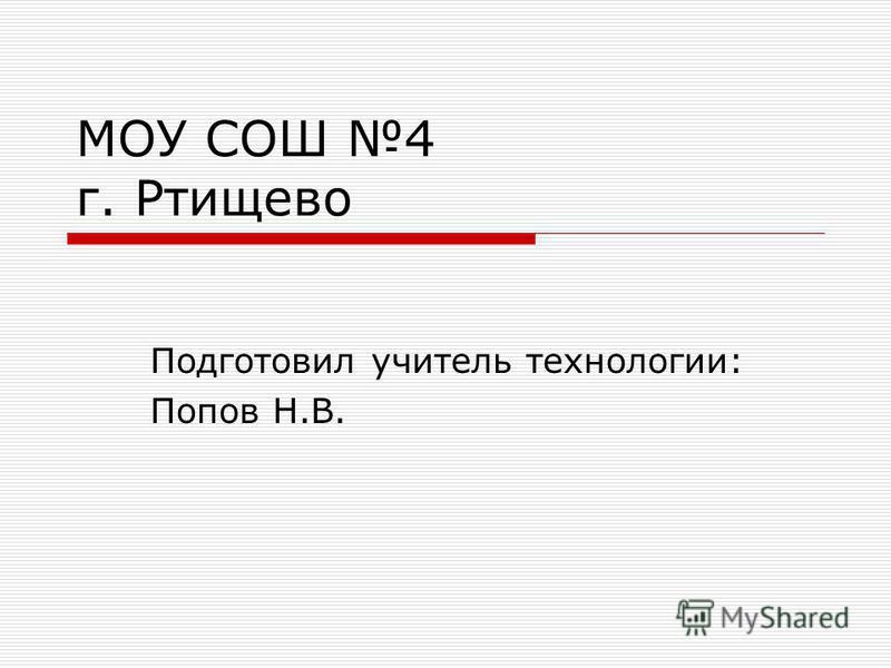 МОУ СОШ 4 г. Ртищево Подготовил учитель технологии: Попов Н.В.