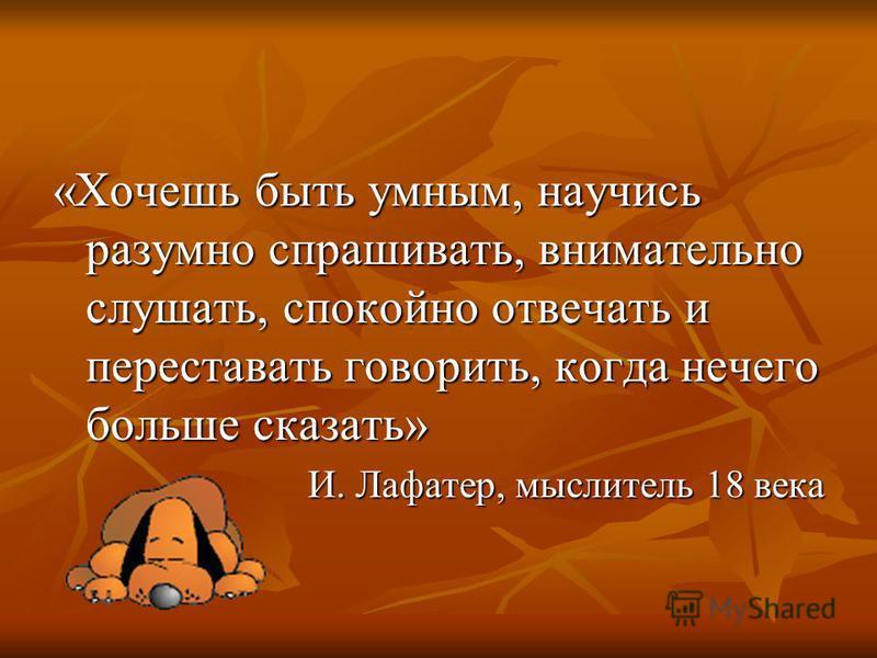 «Хочешь быть умным, научись разумно спрашивать, внимательно слушать, спокойно отвечать и переставать говорить, когда нечего больше сказать» И. Лафатер, мыслитель 18 века