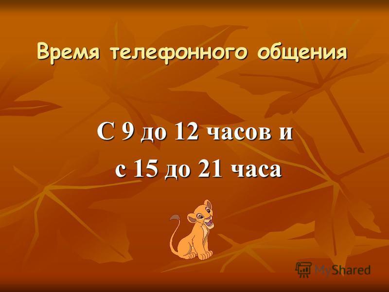 Время телефонного общения С 9 до 12 часов и с 15 до 21 часа с 15 до 21 часа