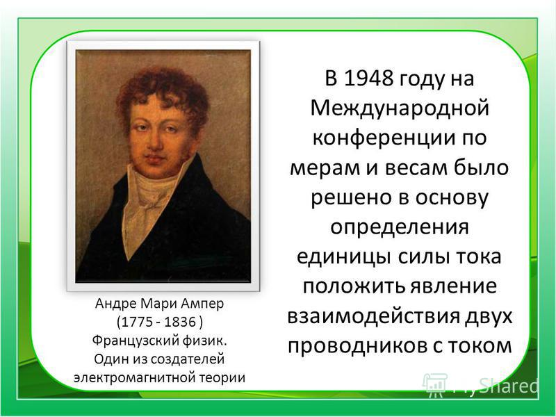 В 1948 году на Международной конференции по мерам и весам было решено в основу определения единицы силы тока положить явление взаимодействия двух проводников с током Андре Мари Ампер (1775 - 1836 ) Французский физик. Один из создателей электромагнитн