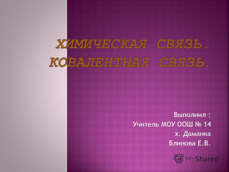 Выполнил : Учитель МОУ ООШ 14 х. Даманка Блинова Е.В.