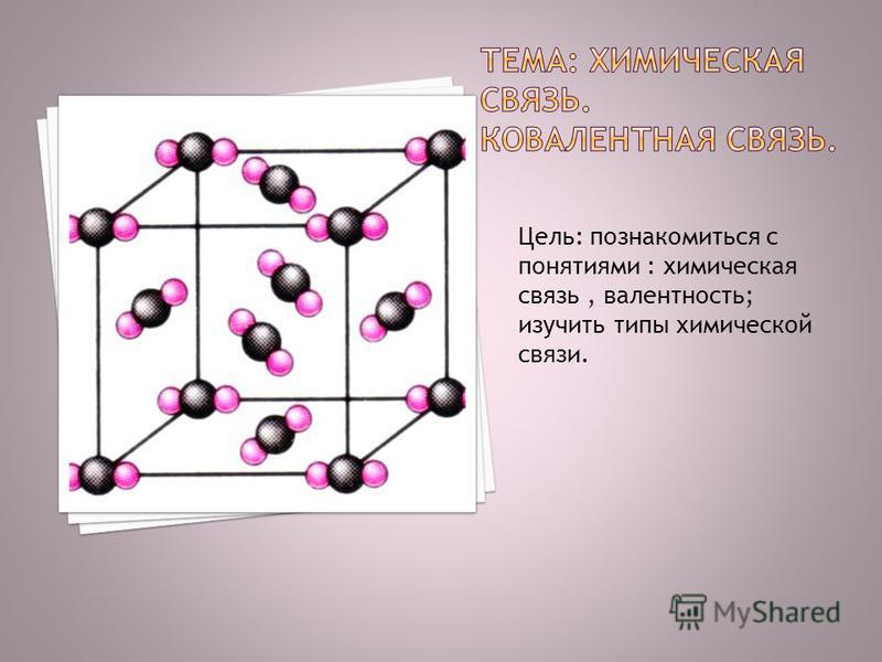 Цель: познакомиться с понятиями : химическая связь, валентность; изучить типы химической связи.