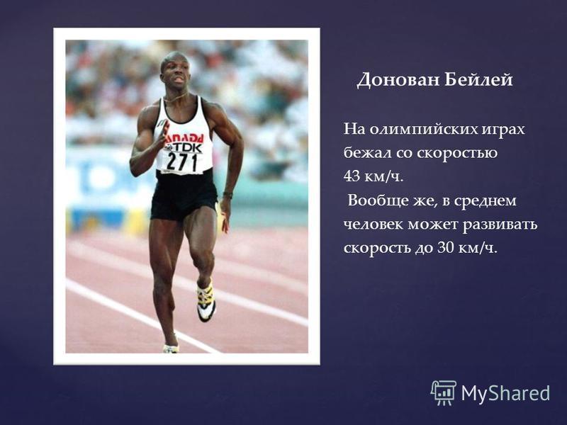 Донован Бейлей На олимпийских играх бежал со скоростью 43 км/ч. Вообще же, в среднем человек может развивать скорость до 30 км/ч.
