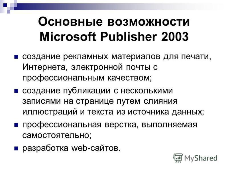 Основные возможности Microsoft Publisher 2003 создание рекламных материалов для печати, Интернета, электронной почты с профессиональным качеством; создание публикации с несколькими записями на странице путем слияния иллюстраций и текста из источника