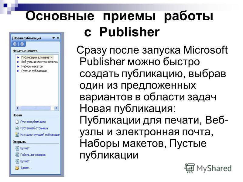 Основные приемы работы с Publisher Сразу после запуска Microsoft Publisher можно быстро создать публикацию, выбрав один из предложенных вариантов в области задач Новая публикация: Публикации для печати, Веб- узлы и электронная почта, Наборы макетов,