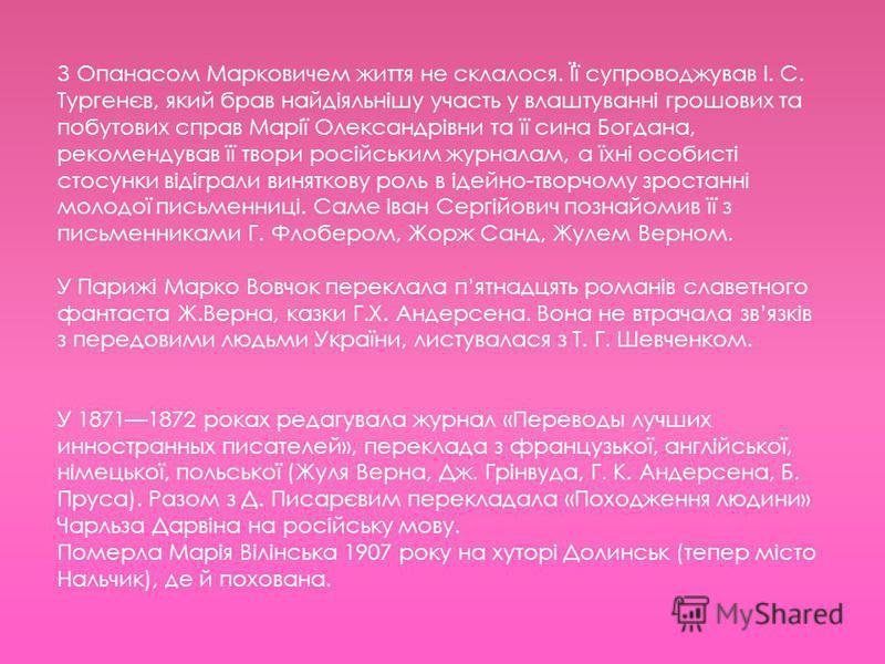 З Опанасом Марковичем життя не склалося. Її супроводжував І. С. Тургенєв, який брав найдіяльнішу участь у влаштуванні грошових та побутових справ Марії Олександрівни та її сина Богдана, рекомендував її твори російським журналам, а їхні особисті стосу