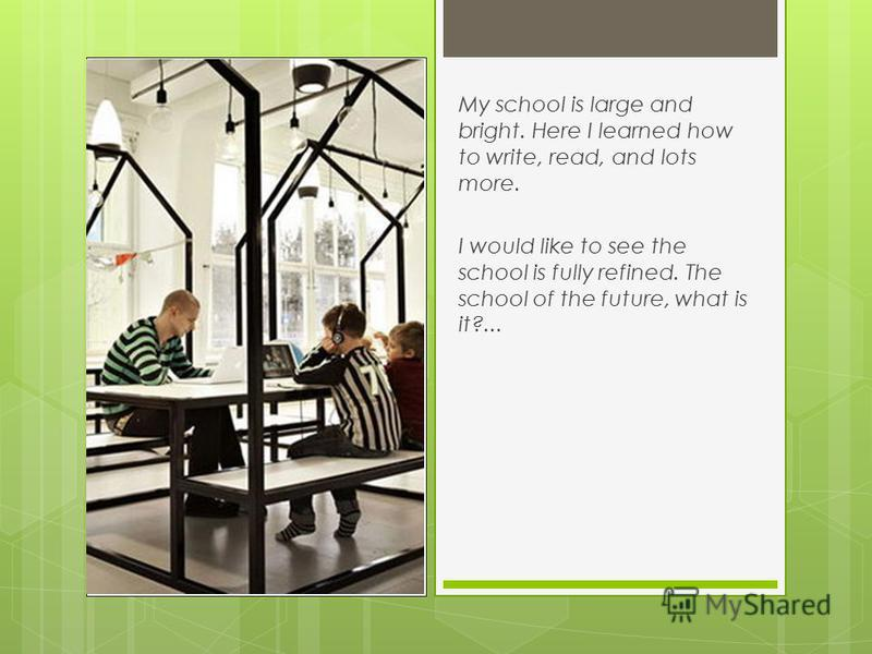 My school is large and bright. Here I learned how to write, read, and lots more. I would like to see the school is fully refined. The school of the future, what is it?...
