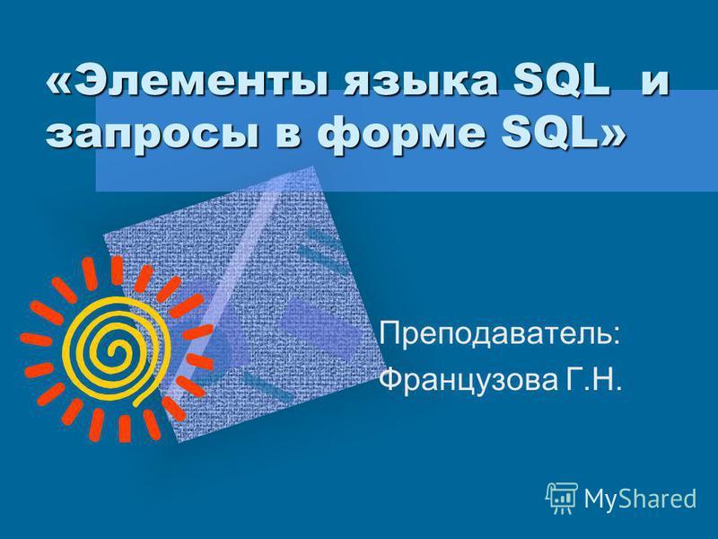 «Элементы языка SQL и запросы в форме SQL» Преподаватель: Французова Г.Н.